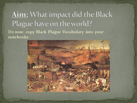 Do now: copy Black Plague Vocabulary into your notebooks.