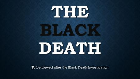 THE BLACK DEATH To be viewed after the Black Death Investigation.