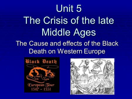 Unit 5 The Crisis of the late Middle Ages The Cause and effects of the Black Death on Western Europe.