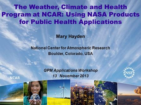The Weather, Climate and Health Program at NCAR: Using NASA Products for Public Health Applications Mary Hayden National Center for Atmospheric Research.