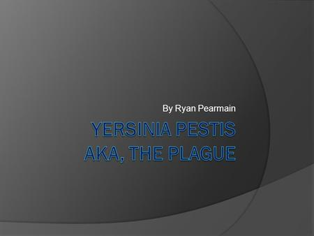By Ryan Pearmain. What is Yersinia Pestis?  It is a bacterial disease that is most commonly characterized by having huge lymph glands and cause death.