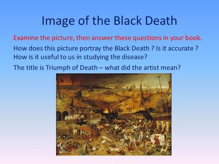 Image of the Black Death Examine the picture, then answer these questions in your book. How does this picture portray the Black Death ? Is it accurate.