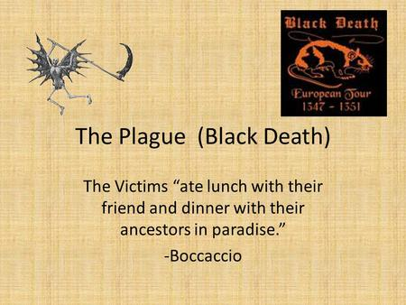"The Plague (Black Death) The Victims ""ate lunch with their friend and dinner with their ancestors in paradise."" -Boccaccio."