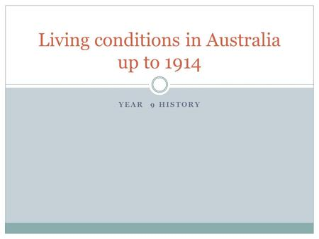 YEAR 9 HISTORY Living conditions in Australia up to 1914.