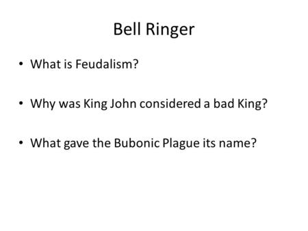 Bell Ringer What is Feudalism? Why was King John considered a bad King? What gave the Bubonic Plague its name?