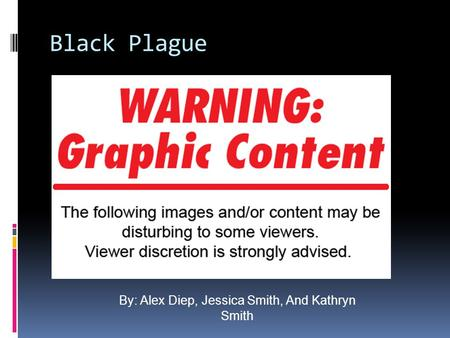 Black Plague By: Alex Diep, Jessica Smith, And Kathryn Smith.