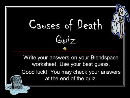 Causes of Death Quiz Write your answers on your Blendspace worksheet. Use your best guess. Good luck! You may check your answers at the end of the quiz.