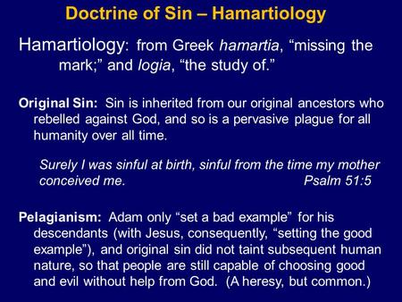 "Doctrine of Sin – Hamartiology Hamartiology : from Greek hamartia, ""missing the mark;"" and logia, ""the study of."" Original Sin: Sin is inherited from our."