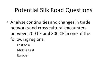 Potential Silk Road Questions Analyze continuities and changes in trade networks and cross cultural encounters between 200 CE and 800 CE in one of the.