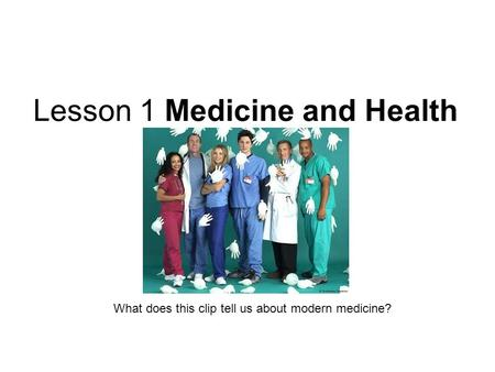 Lesson 1 Medicine and Health What does this clip tell us about modern medicine?