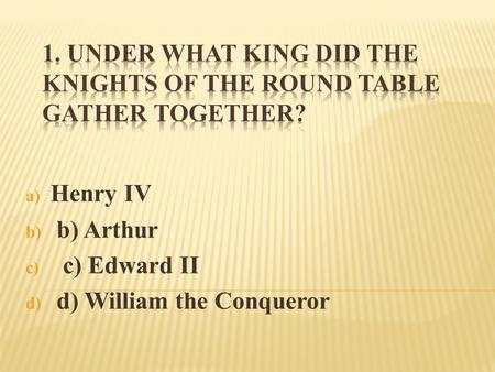 A) Henry IV b) b) Arthur c) c) Edward II d) d) William the Conqueror.