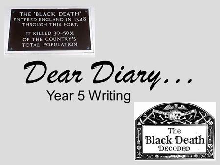 Dear Diary… Year 5 Writing. Monday 17 th September 1348 Dear Diary, I can't believe it; the more I try to help people, the more they are dying. I just.