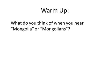 "Warm Up: What do you think of when you hear ""Mongolia"" or ""Mongolians""?"