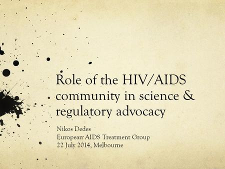 Role of the HIV/AIDS community in science & regulatory advocacy Nikos Dedes European AIDS Treatment Group 22 July 2014, Melbourne.
