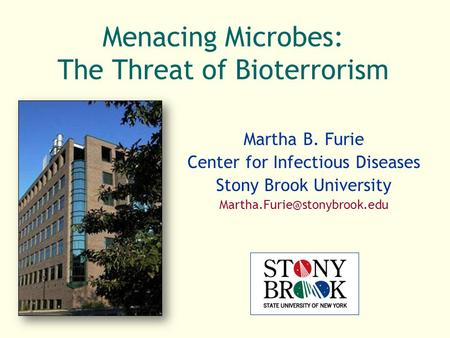Menacing Microbes: The Threat of Bioterrorism Martha B. Furie Center for Infectious Diseases Stony Brook University