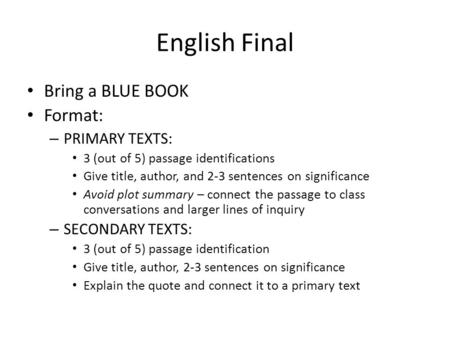 English Final Bring a BLUE BOOK Format: – PRIMARY TEXTS: 3 (out of 5) passage identifications Give title, author, and 2-3 sentences on significance Avoid.