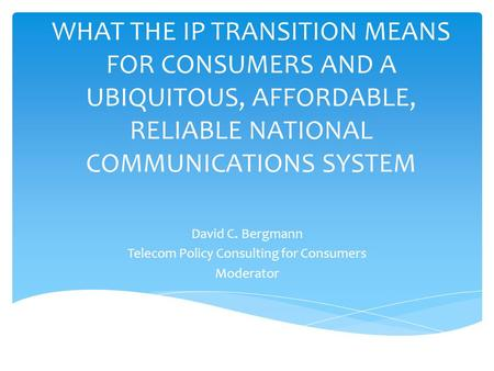 WHAT THE IP TRANSITION MEANS FOR CONSUMERS AND A UBIQUITOUS, AFFORDABLE, RELIABLE NATIONAL COMMUNICATIONS SYSTEM David C. Bergmann Telecom Policy Consulting.