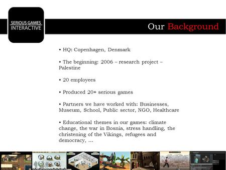 HQ: Copenhagen, Denmark The beginning: 2006 – research project – Palestine 20 employees Produced 20+ serious games Partners we have worked with: Businesses,