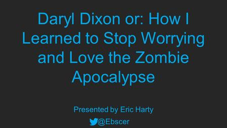 Daryl Dixon or: How I Learned to Stop Worrying and Love the Zombie Apocalypse Presented by Eric