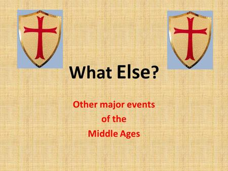 What Else ? Other major events of the Middle Ages.