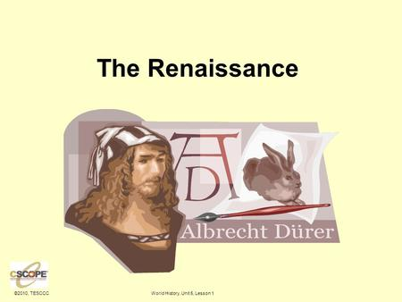 ©2010, TESCCCWorld History, Unit 5, Lesson 1 The Renaissance.