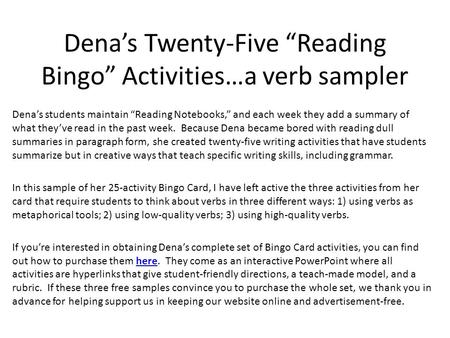 "Dena's Twenty-Five ""Reading Bingo"" Activities…a verb sampler Dena's students maintain ""Reading Notebooks,"" and each week they add a summary of what they've."