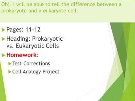Obj. I will be able to tell the difference between a prokaryote and a eukaryote cell.  Pages: 11-12  Heading: Prokaryotic vs. Eukaryotic Cells  Homework: