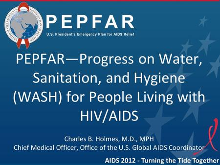 PEPFAR—Progress on Water, Sanitation, and Hygiene (WASH) for People Living with HIV/AIDS Charles B. Holmes, M.D., MPH Chief Medical Officer, Office of.