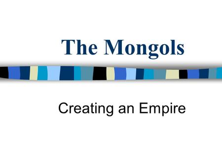The Mongols Creating an Empire. The Mongols Mongols were nomads who lived in north China steppe (area of dry grassland) along with Huns, Turks, & other.