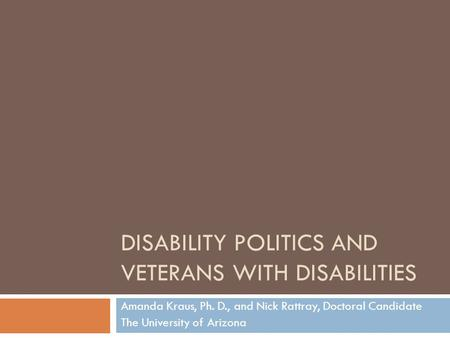 DISABILITY POLITICS AND VETERANS WITH DISABILITIES Amanda Kraus, Ph. D., and Nick Rattray, Doctoral Candidate The University of Arizona.