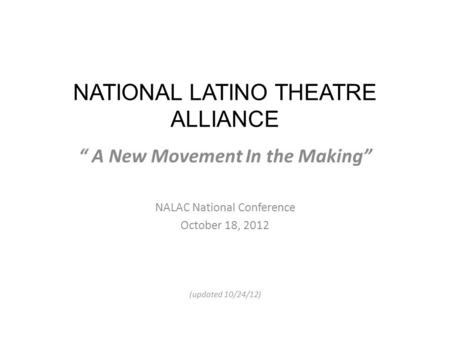"NATIONAL LATINO THEATRE ALLIANCE "" A New Movement In the Making"" NALAC National Conference October 18, 2012 (updated 10/24/12)"