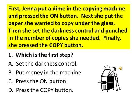 First, Jenna put a dime in the copying machine and pressed the ON button. Next she put the paper she wanted to copy under the glass. Then she set the.