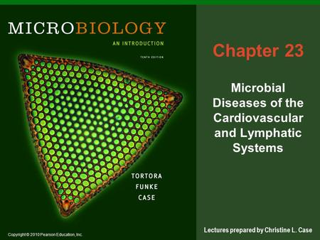 Copyright © 2010 Pearson Education, Inc. Lectures prepared by Christine L. Case Chapter 23 Microbial Diseases of the Cardiovascular and Lymphatic Systems.