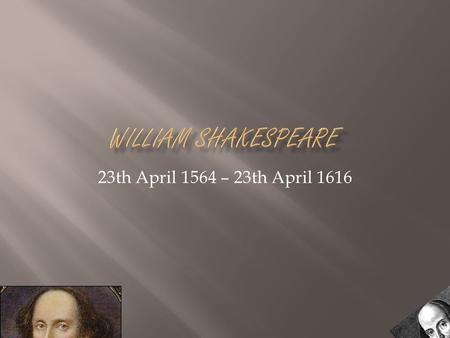 23th April 1564 – 23th April 1616. William Shakespeare was born in the town of Stratford-upon-Avon, Warwickshire. In a house on Henley street. His mother's.