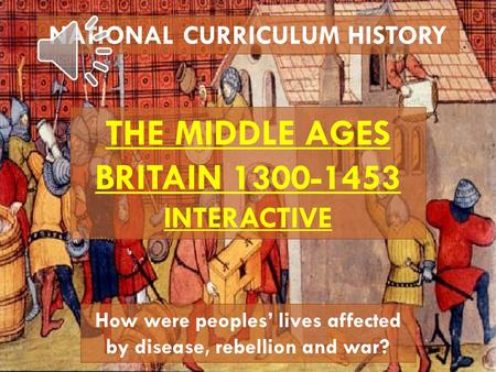 NATIONAL CURRICULUM HISTORY THE MIDDLE AGES BRITAIN 1300-1453 INTERACTIVE How were peoples' lives affected by disease, rebellion and war?
