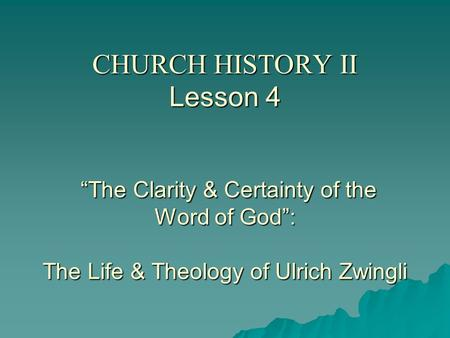 "CHURCH HISTORY II Lesson 4 ""The Clarity & Certainty of the Word of God"": The Life & Theology of Ulrich Zwingli."