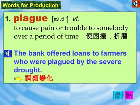 Words for Production 1. plague [ pleG ] vt. to cause pain or trouble to somebody over a period of time 使困擾,折磨 The bank offered loans to farmers who were.