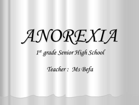 ANOREXIA 1 st grade Senior High School Teacher : Ms Befa.