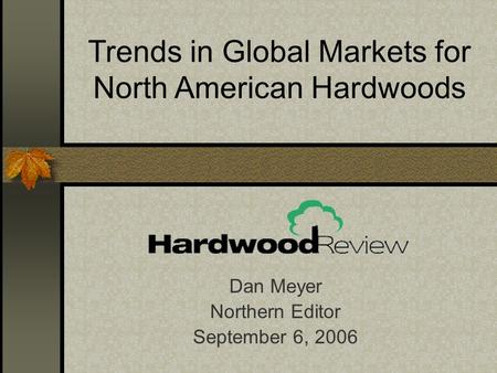 Dan Meyer Northern Editor September 6, 2006 Trends in Global Markets for North American Hardwoods.