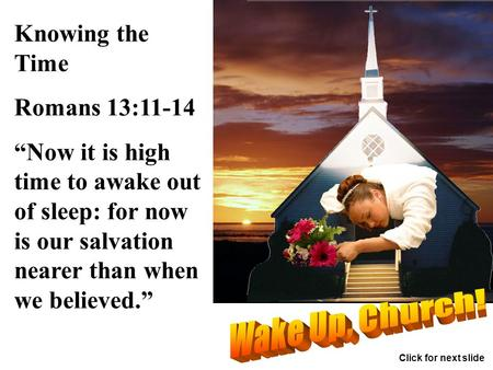 "Knowing the Time Romans 13:11-14 ""Now it is high time to awake out of sleep: for now is our salvation nearer than when we believed."" Click for next slide."