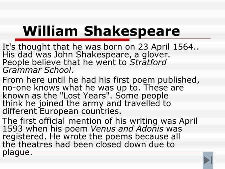William Shakespeare It's thought that he was born on 23 April 1564.. His dad was John Shakespeare, a glover. People believe that he went to Stratford.