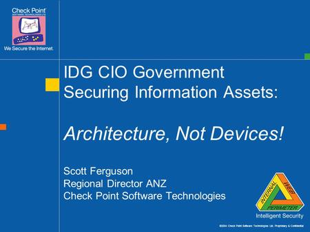 ©2004 Check Point Software Technologies Ltd. Proprietary & Confidential IDG CIO Government Securing Information Assets: Architecture, Not Devices! Scott.