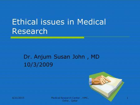 4/21/2015Medical Research Center, HMC, Doha, Qatar 1 Ethical issues in Medical Research Dr. Anjum Susan John, MD 10/3/2009.