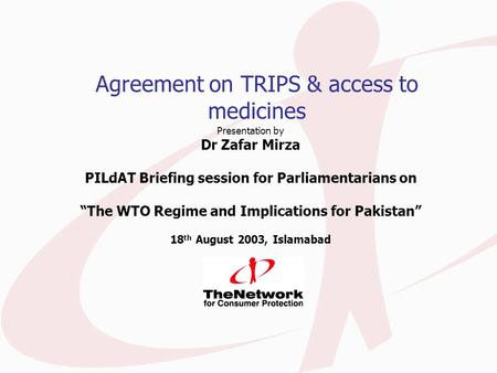 "Agreement on TRIPS & access to medicines Presentation by Dr Zafar Mirza PILdAT Briefing session for Parliamentarians on ""The WTO Regime and Implications."