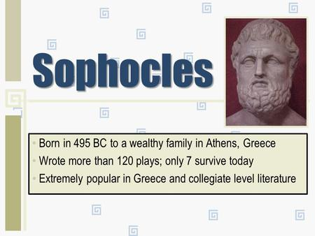 Sophocles Born in 495 BC to a wealthy family in Athens, Greece Wrote more than 120 plays; only 7 survive today Extremely popular in Greece and collegiate.