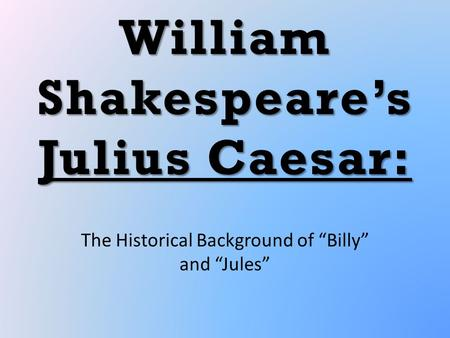 "William Shakespeare's Julius Caesar: The Historical Background of ""Billy"" and ""Jules"""