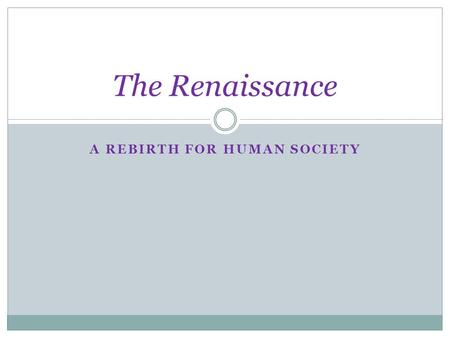 "A REBIRTH FOR HUMAN SOCIETY The Renaissance. ""Rebirth"" 1350 – 1550 AD Rededication to the ancient Greek and Roman worlds. Marks a ""New Age"" Period of."