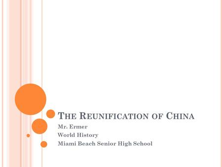 T HE R EUNIFICATION OF C HINA Mr. Ermer World History Miami Beach Senior High School.