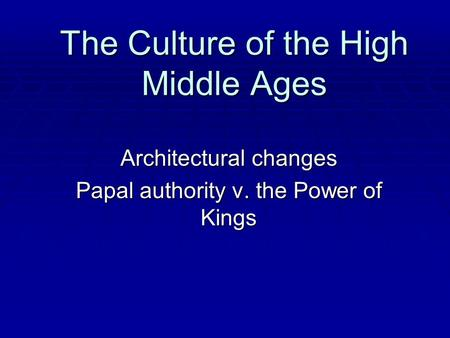 The Culture of the High Middle Ages Architectural changes Papal authority v. the Power of Kings.