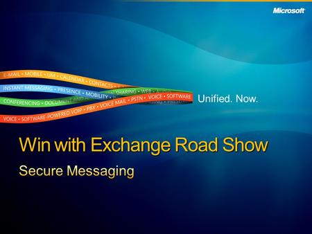 Unified. Now. Win with Exchange Road Show. Secure Messaging Customer Value Proposition Customer Business Challenges Partner Resources Partner Opportunity.
